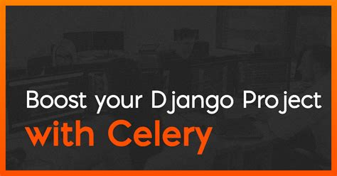 Boost your Django Project with Celery